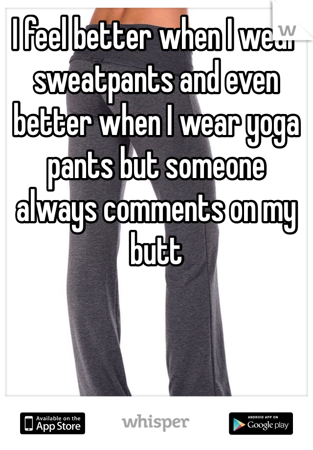 I feel better when I wear sweatpants and even better when I wear yoga pants but someone always comments on my butt