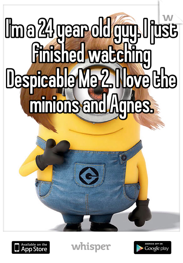 I'm a 24 year old guy. I just finished watching Despicable Me 2. I love the minions and Agnes.