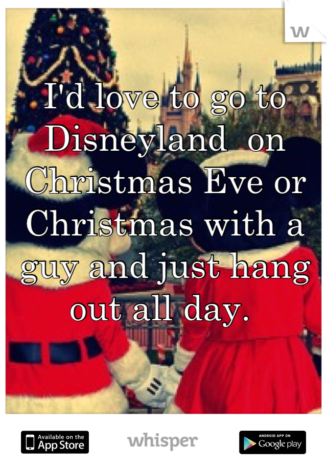 I'd love to go to Disneyland  on Christmas Eve or Christmas with a guy and just hang out all day.