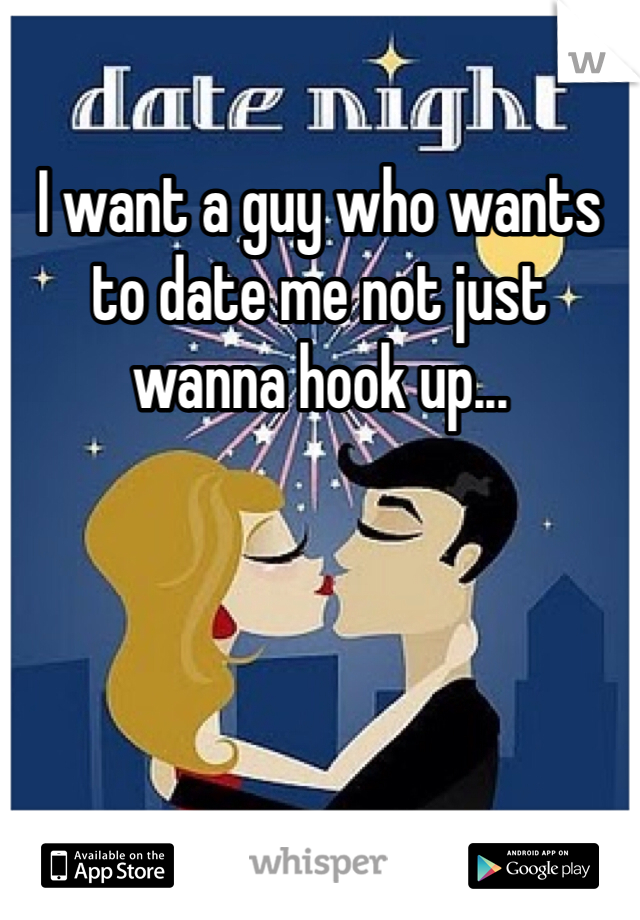 I want a guy who wants to date me not just wanna hook up...