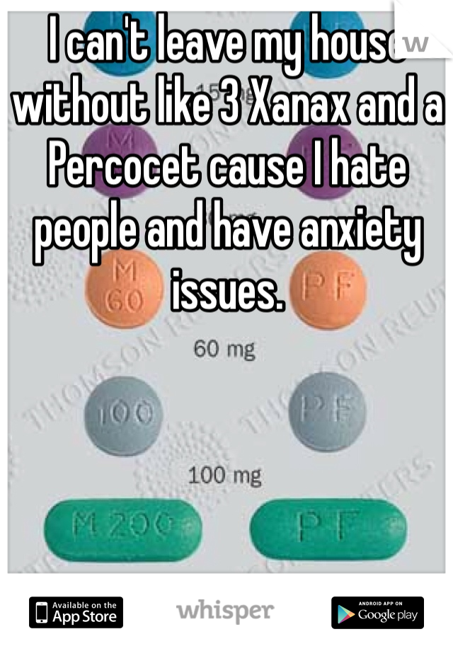 I can't leave my house without like 3 Xanax and a Percocet cause I hate people and have anxiety issues.