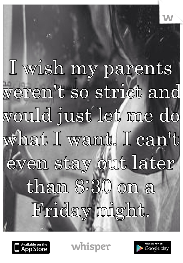 I wish my parents weren't so strict and would just let me do what I want. I can't even stay out later than 8:30 on a Friday night.