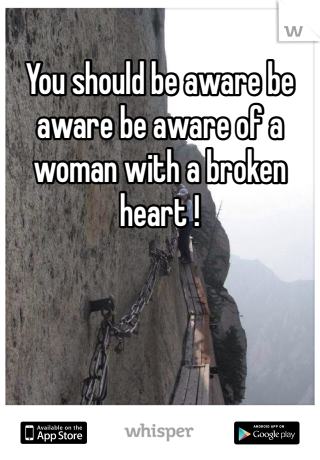 You should be aware be aware be aware of a woman with a broken heart !