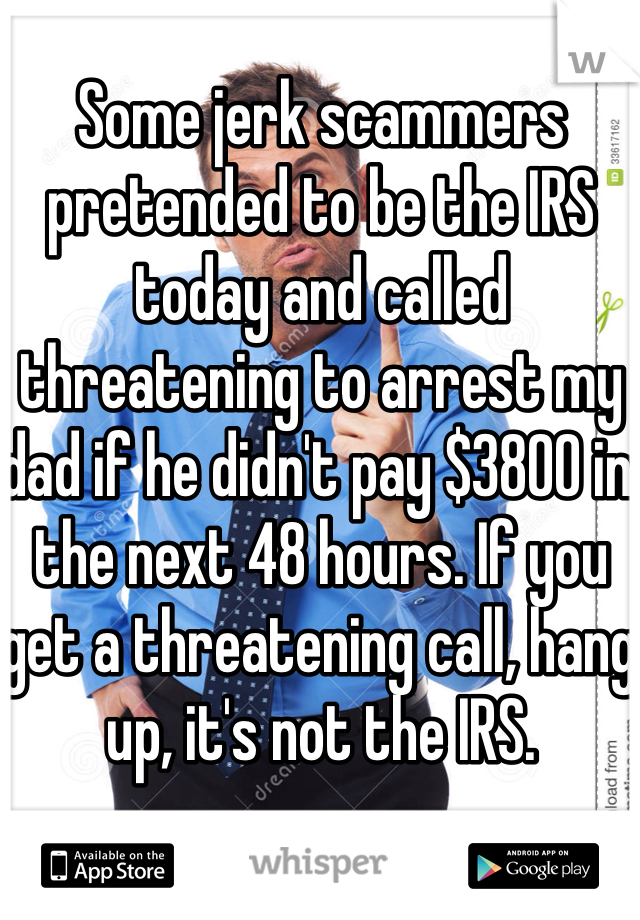 Some jerk scammers pretended to be the IRS today and called threatening to arrest my dad if he didn't pay $3800 in the next 48 hours. If you get a threatening call, hang up, it's not the IRS.