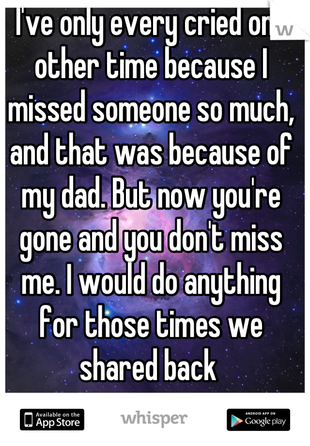 I've only every cried one other time because I missed someone so much, and that was because of my dad. But now you're gone and you don't miss me. I would do anything for those times we shared back
