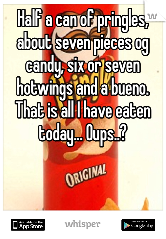 Half a can of pringles, about seven pieces og candy, six or seven hotwings and a bueno. That is all I have eaten today... Oups..?