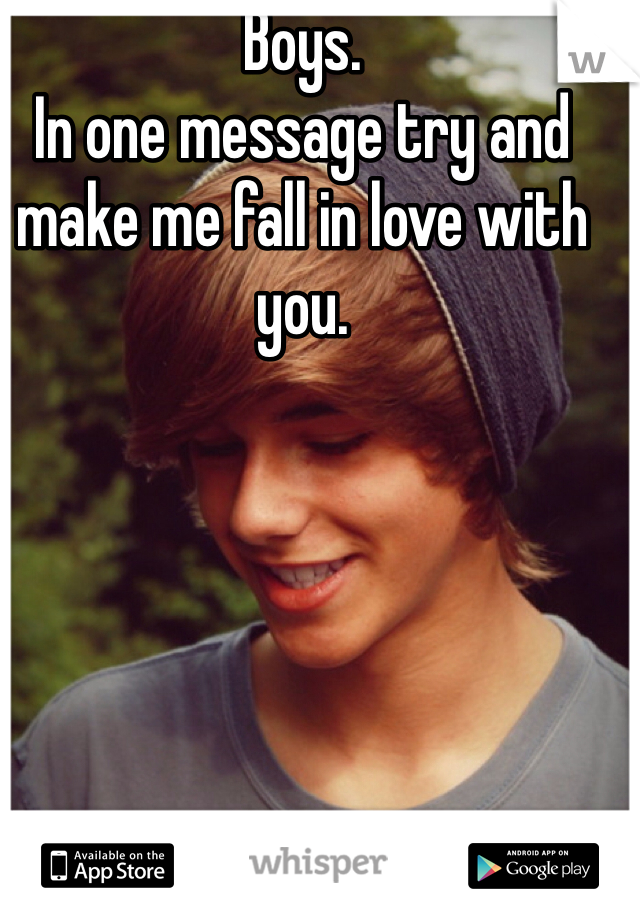 Boys.  In one message try and make me fall in love with you.