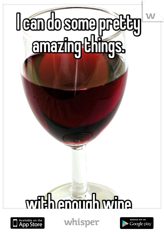 I can do some pretty amazing things.           with enough wine