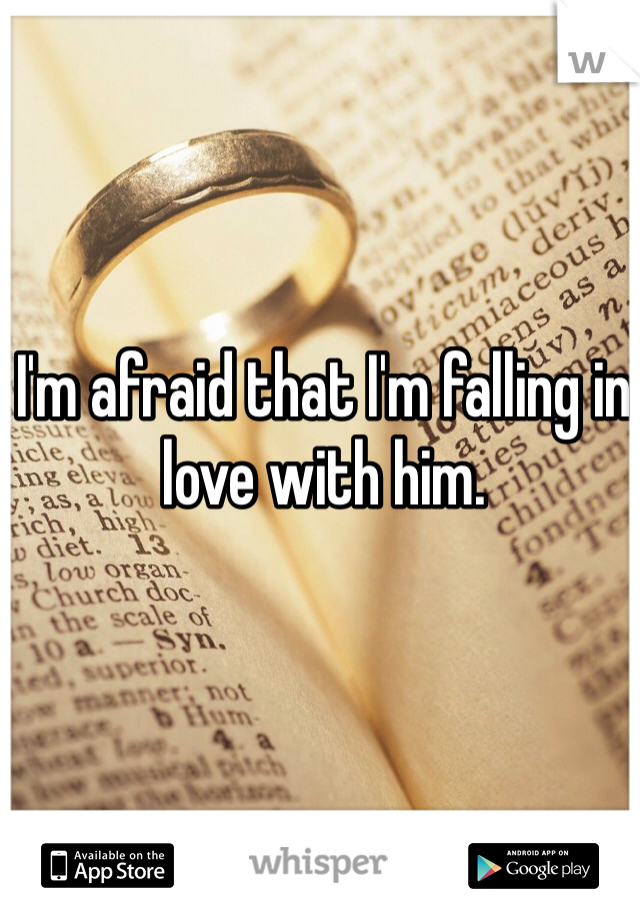 I'm afraid that I'm falling in love with him.