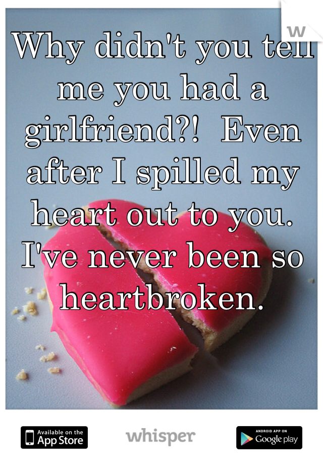 Why didn't you tell me you had a girlfriend?!  Even after I spilled my heart out to you. I've never been so heartbroken.