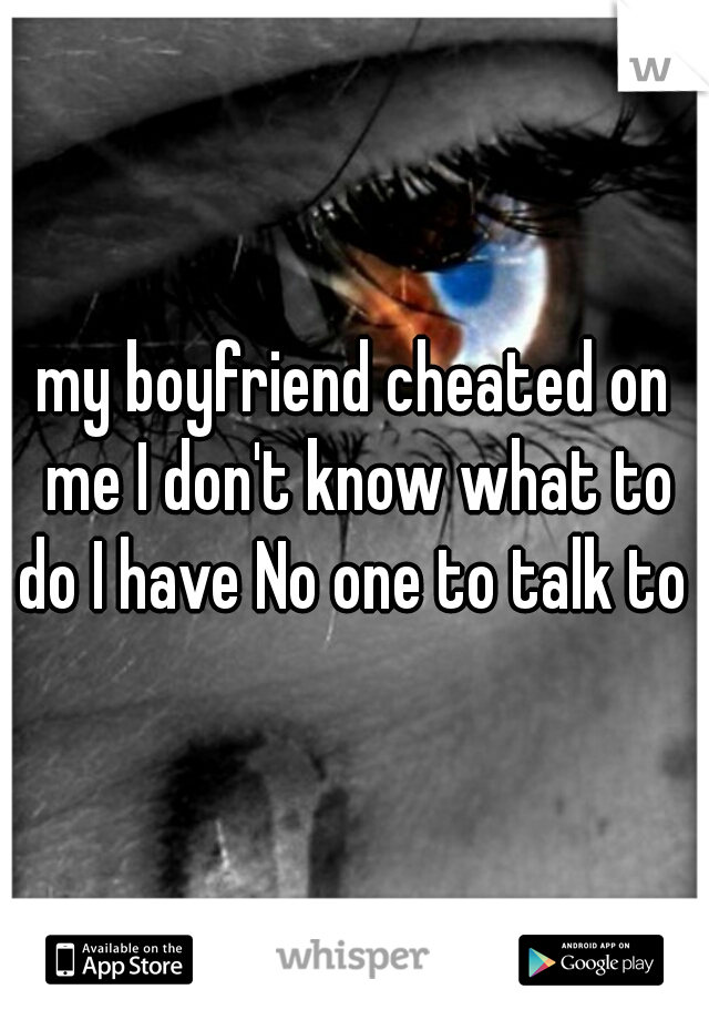 my boyfriend cheated on me I don't know what to do I have No one to talk to