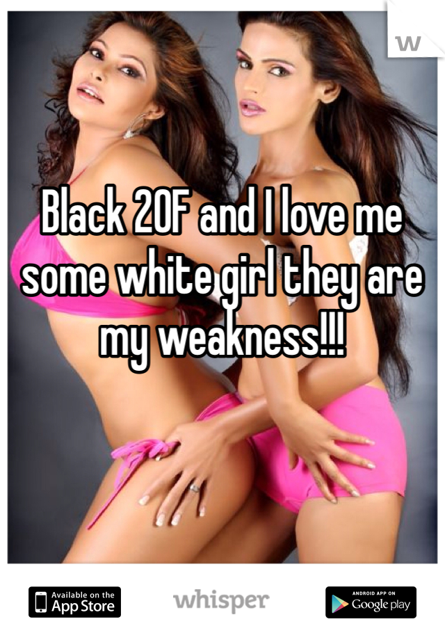 Black 20F and I love me some white girl they are my weakness!!!