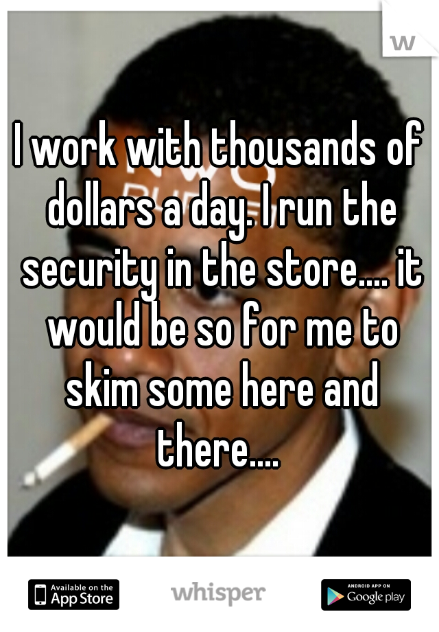 I work with thousands of dollars a day. I run the security in the store.... it would be so for me to skim some here and there....
