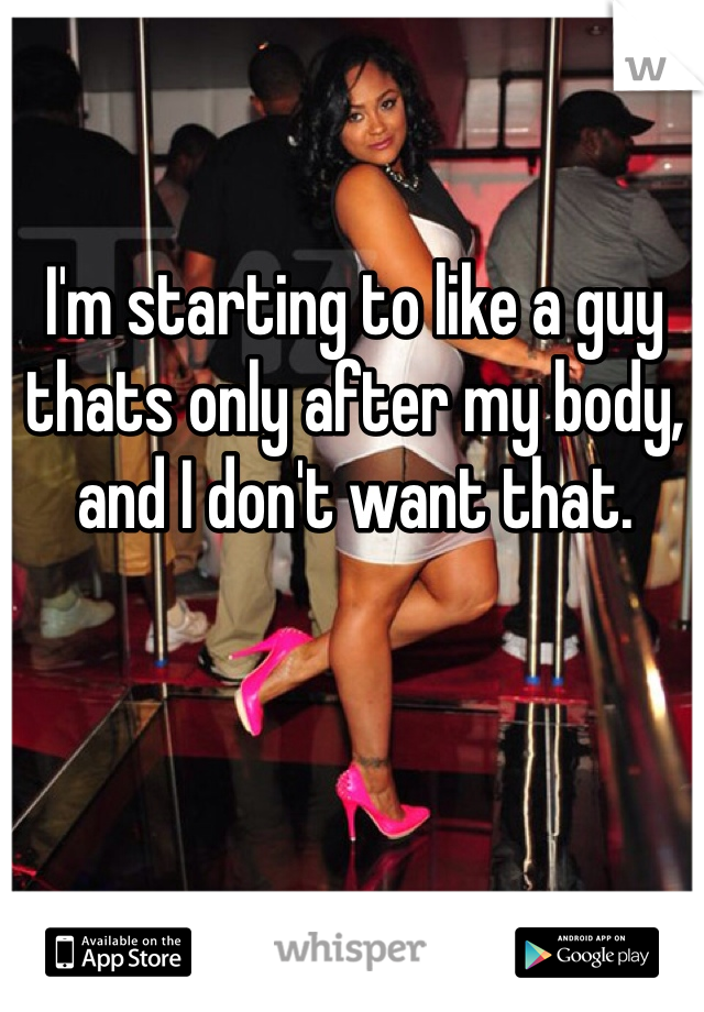 I'm starting to like a guy thats only after my body, and I don't want that.