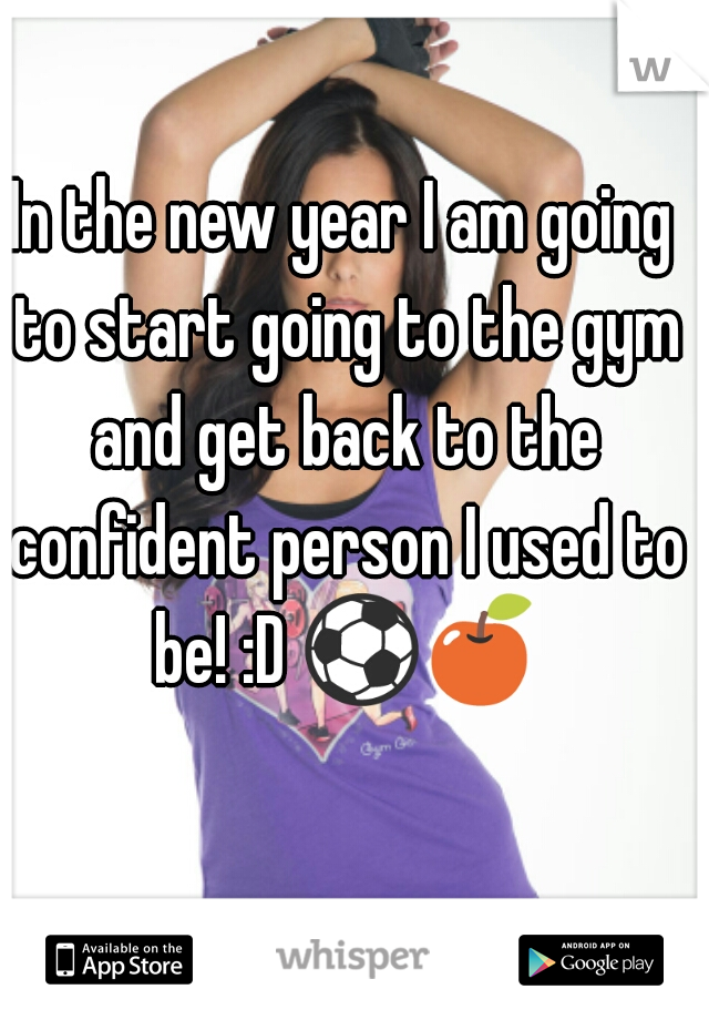 In the new year I am going to start going to the gym and get back to the confident person I used to be! :D ⚽🍎