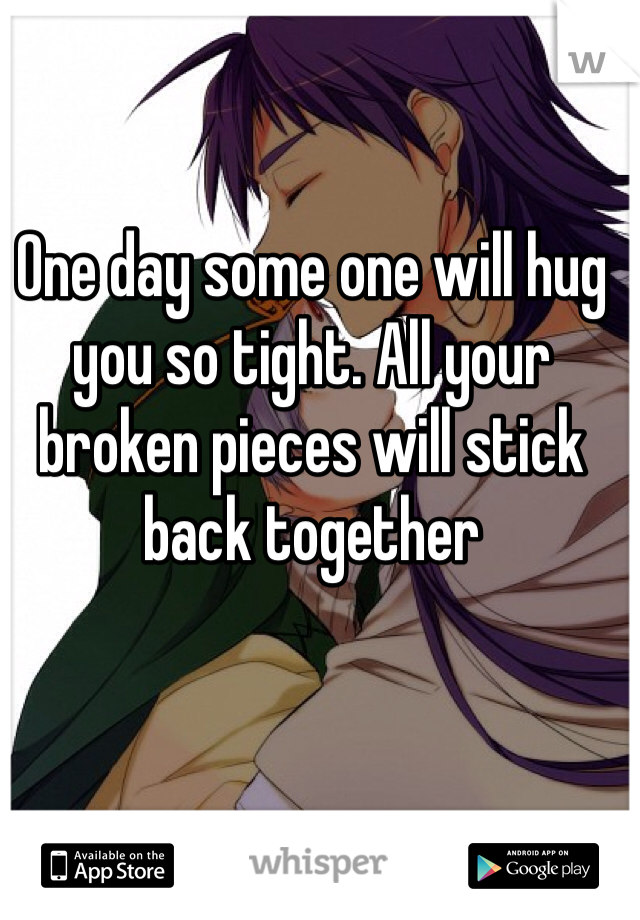 One day some one will hug you so tight. All your broken pieces will stick back together