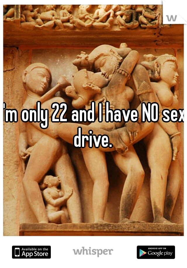 I'm only 22 and I have NO sex drive.