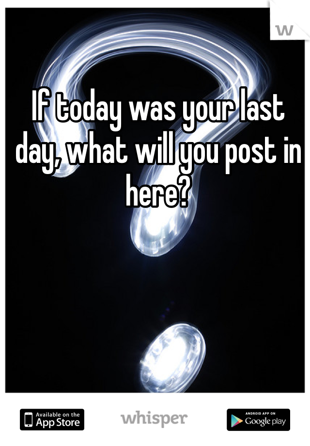 If today was your last day, what will you post in here?