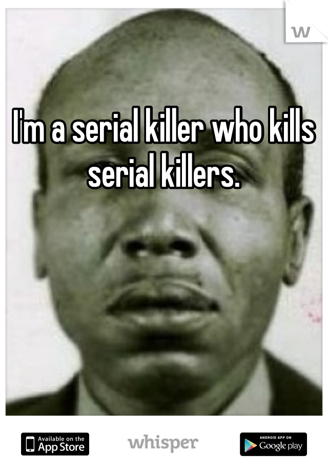 I'm a serial killer who kills serial killers.