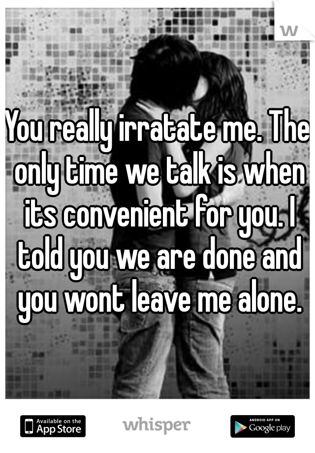 You really irratate me. The only time we talk is when its convenient for you. I told you we are done and you wont leave me alone.