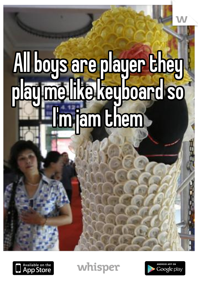 All boys are player they play me like keyboard so I'm jam them
