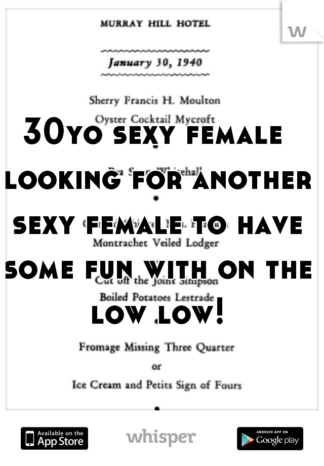 30yo sexy female looking for another sexy female to have some fun with on the low low!