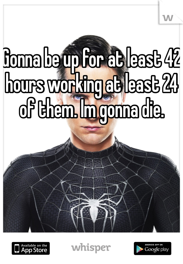 Gonna be up for at least 42 hours working at least 24 of them. Im gonna die.