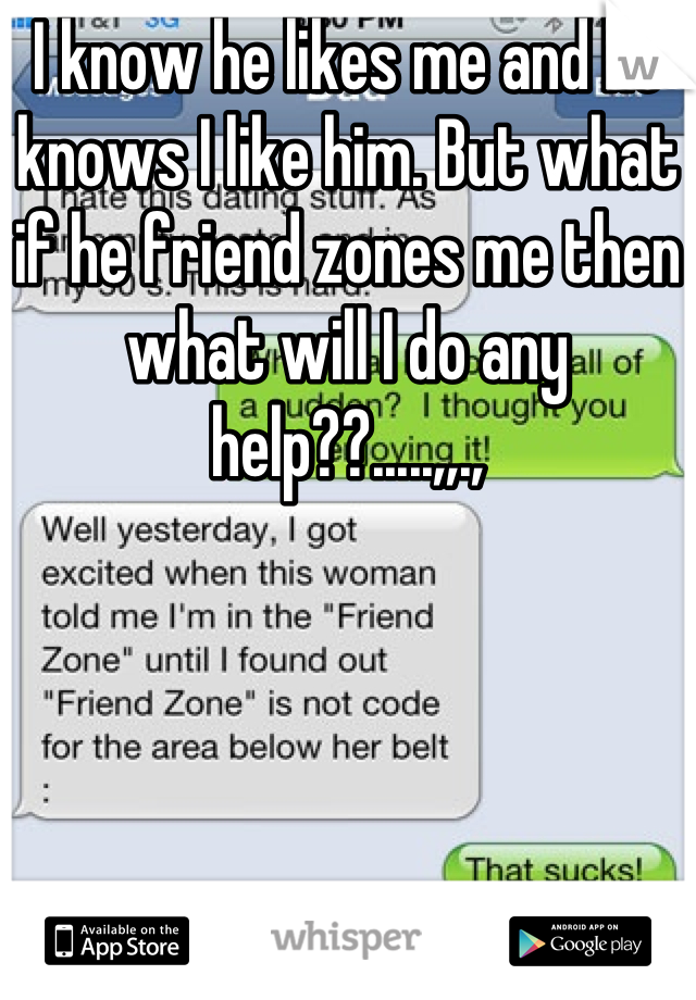 I know he likes me and he knows I like him. But what if he friend zones me then what will I do any help??.....,,.,