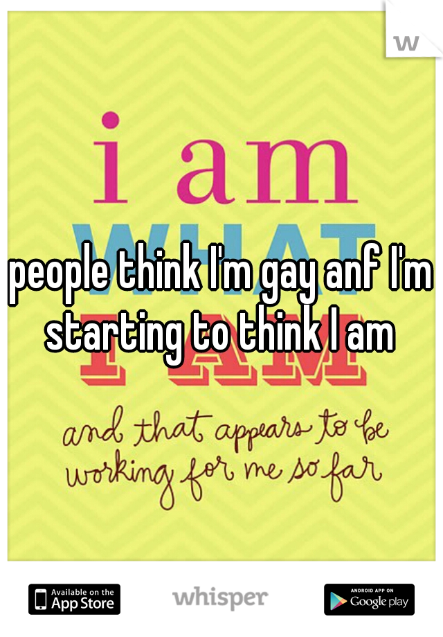 people think I'm gay anf I'm starting to think I am