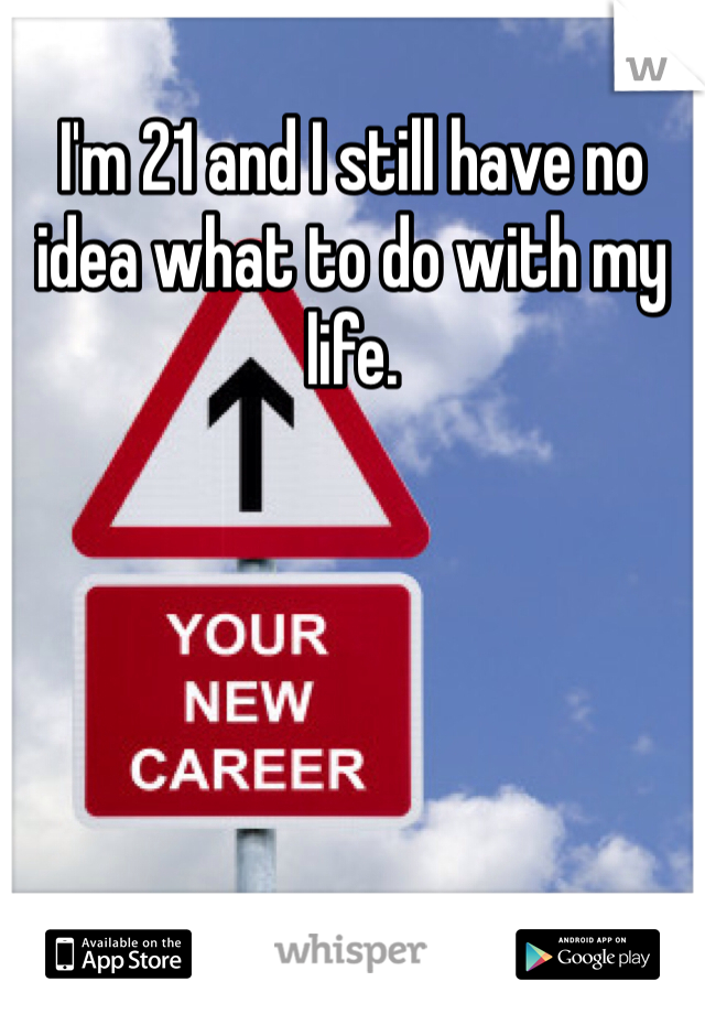 I'm 21 and I still have no idea what to do with my life.