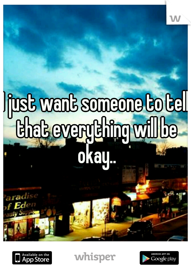 I just want someone to tell that everything will be okay..