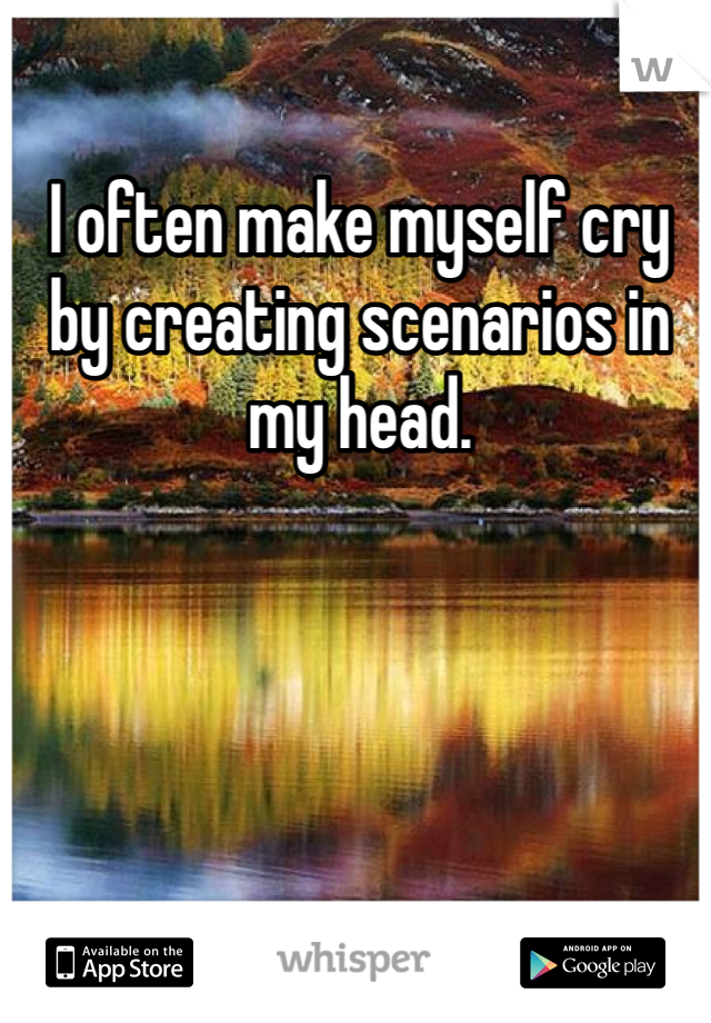 I often make myself cry by creating scenarios in my head.