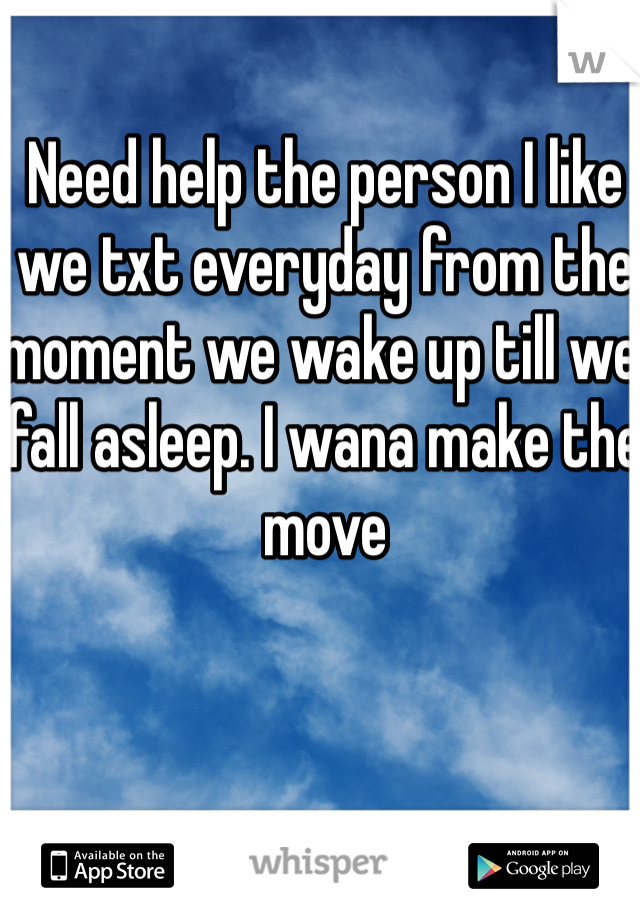 Need help the person I like we txt everyday from the moment we wake up till we fall asleep. I wana make the move