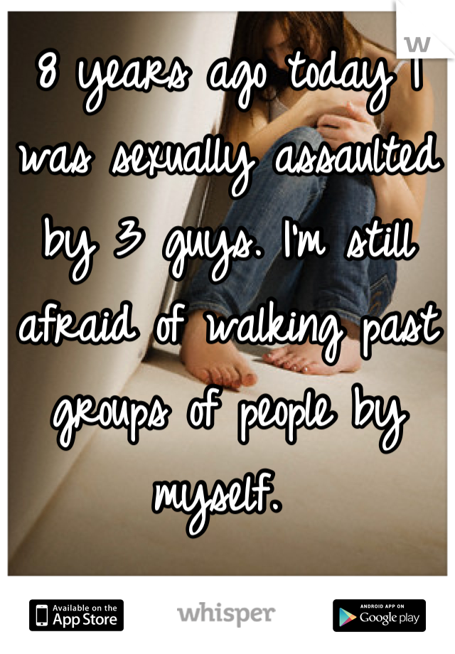 8 years ago today I was sexually assaulted by 3 guys. I'm still afraid of walking past groups of people by myself.