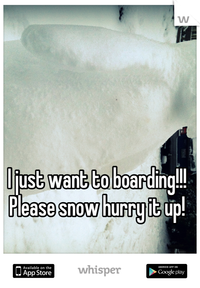 I just want to boarding!!! Please snow hurry it up!