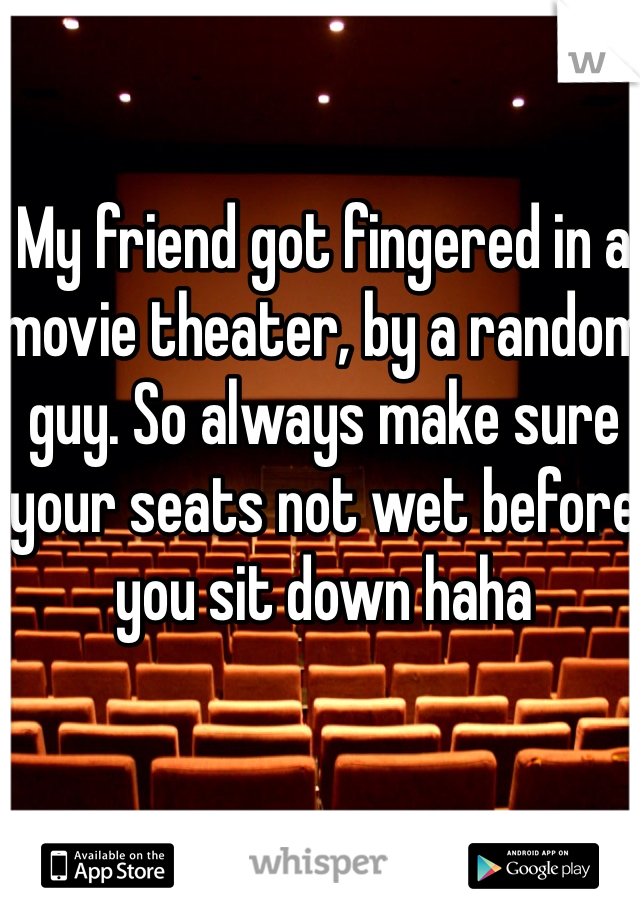 My friend got fingered in a movie theater, by a random guy. So always make sure your seats not wet before you sit down haha