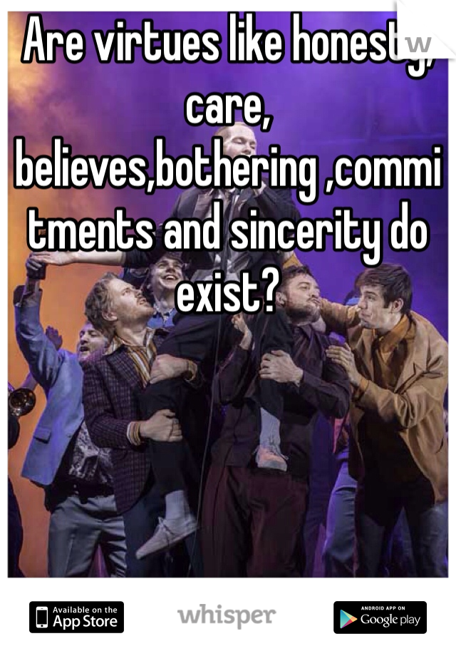 Are virtues like honesty, care, believes,bothering ,commitments and sincerity do exist?