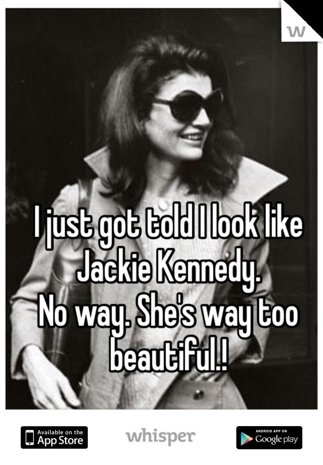 I just got told I look like Jackie Kennedy.  No way. She's way too beautiful.!
