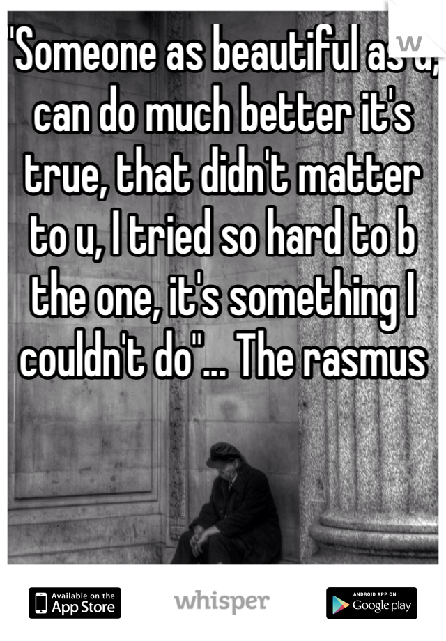 """""""Someone as beautiful as u, can do much better it's true, that didn't matter to u, I tried so hard to b the one, it's something I couldn't do""""... The rasmus"""