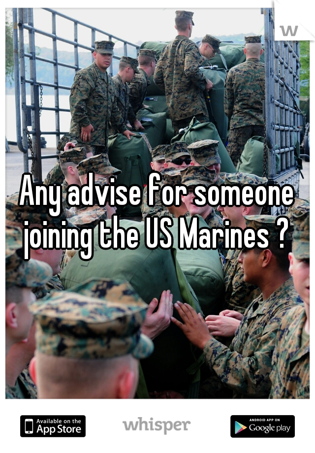 Any advise for someone joining the US Marines ?