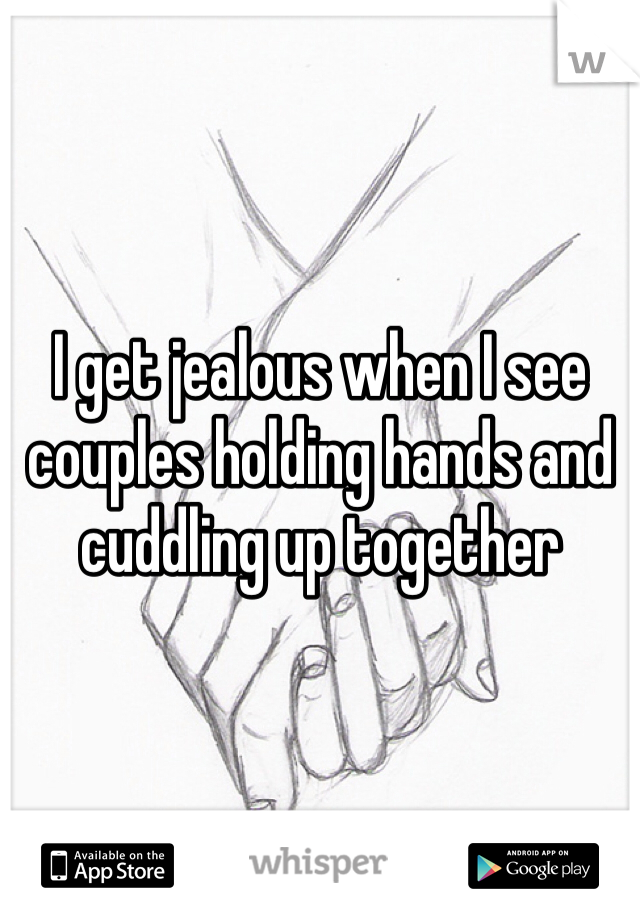 I get jealous when I see couples holding hands and cuddling up together