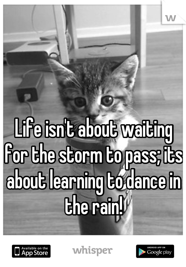 Life isn't about waiting for the storm to pass; its about learning to dance in the rain!