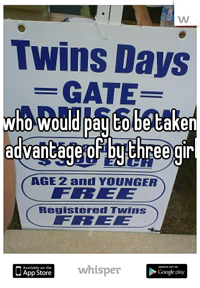 who would pay to be taken advantage of by three girls