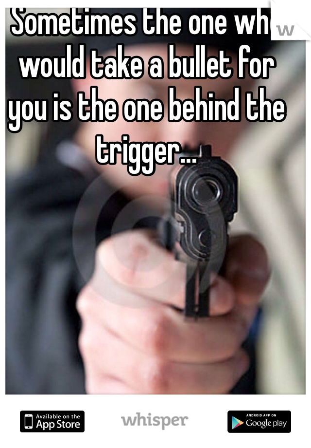 Sometimes the one who would take a bullet for you is the one behind the trigger...