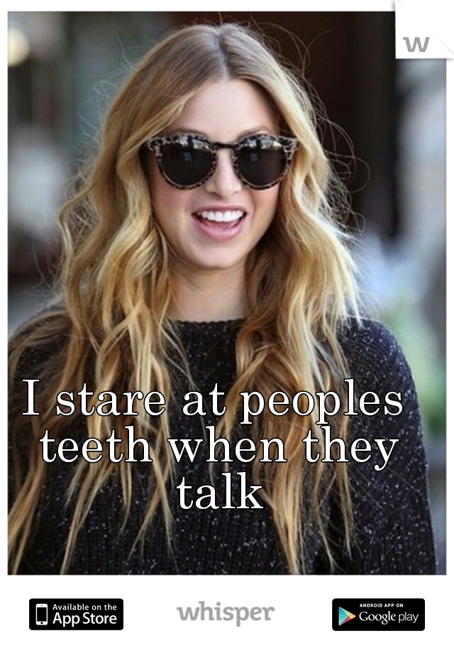 I stare at peoples teeth when they talk