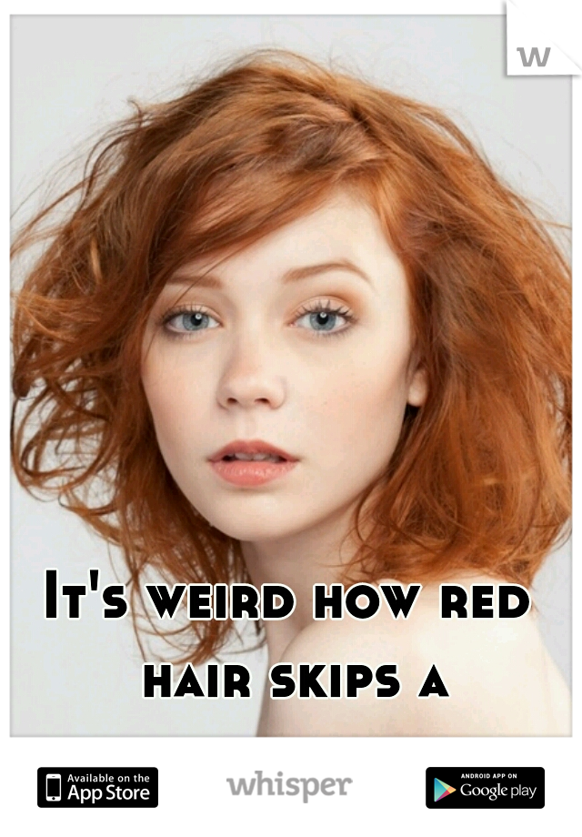 It's weird how red hair skips a generation.