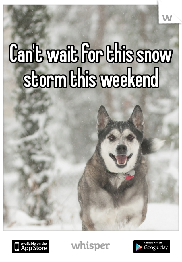 Can't wait for this snow storm this weekend