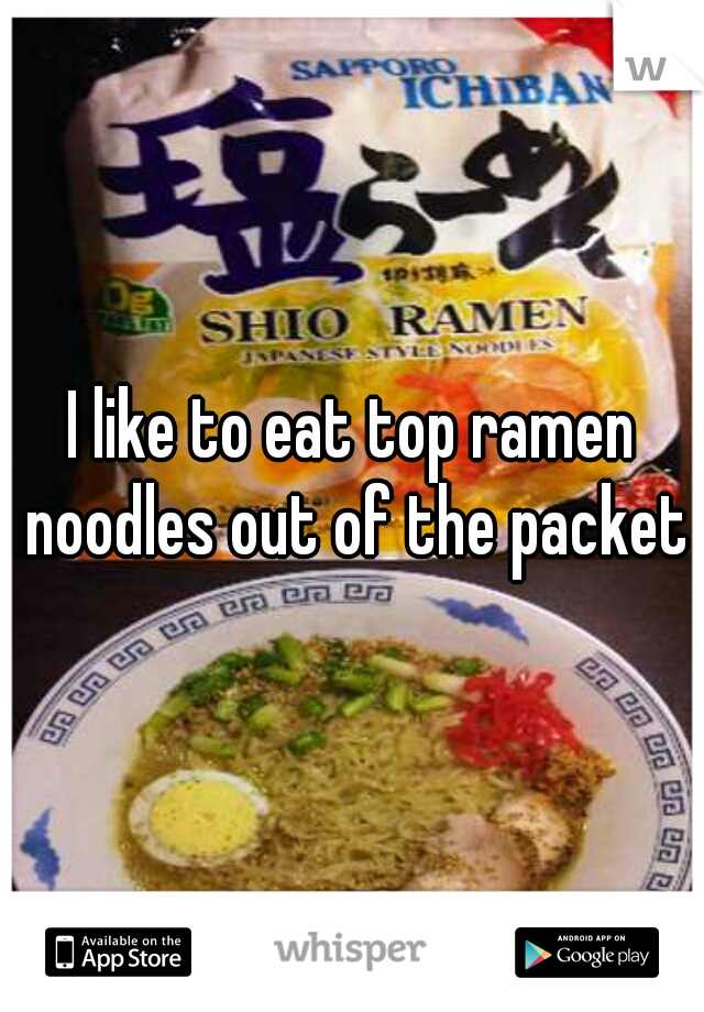 I like to eat top ramen noodles out of the packet