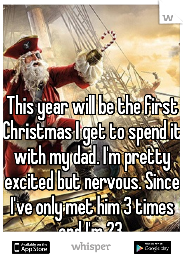 This year will be the first Christmas I get to spend it with my dad. I'm pretty excited but nervous. Since I've only met him 3 times and I'm 23.