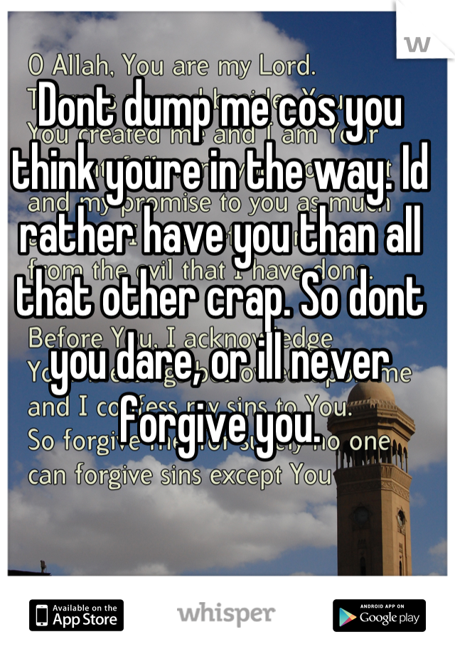 Dont dump me cos you think youre in the way. Id rather have you than all that other crap. So dont you dare, or ill never forgive you.